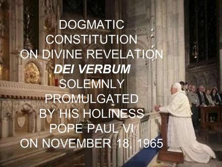 DOGMATIC CONSTITUTION ON DIVINE REVELATION DEI VERBUM SOLEMNLY PROMULGATED BY HIS HOLINESS POPE PAUL VI ON NOVEMBER 18, 1965.