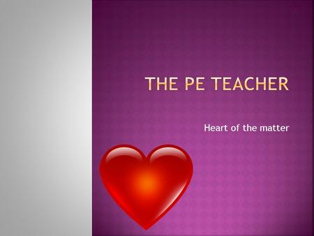Heart of the matter. Lets see what you already know? Basic concepts in PE.