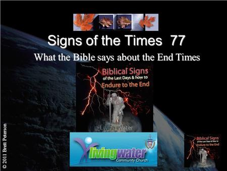 © 2011 Brett Peterson Signs of the Times 77 What the Bible says about the End Times.
