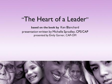 """The Heart of a Leader"" based on the book by Ken Blanchard presentation written by Michelle Spradley, CPS/CAP presented by Emily Garner, CAP-OM Good evening."
