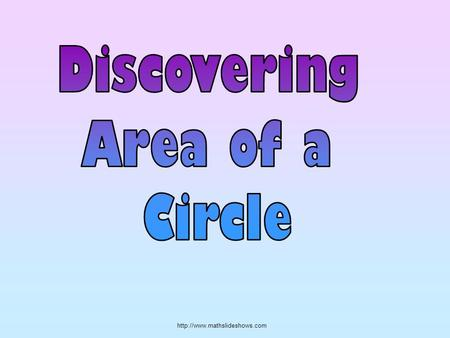 For Learning to Happen: Pay close attention to this lesson. Listen to my instructions to discover the area of a circle.