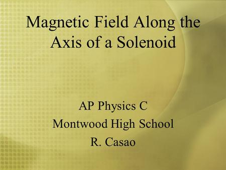 Magnetic Field Along the Axis of a Solenoid AP Physics C Montwood High School R. Casao.