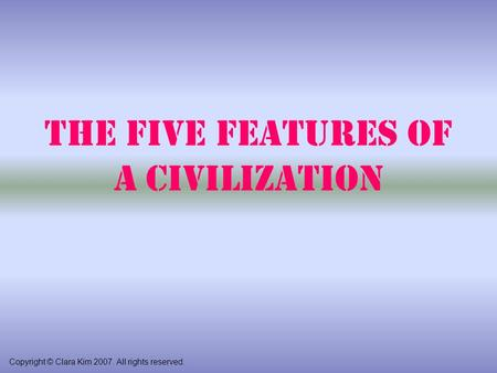The Five Features of a Civilization Copyright © Clara Kim 2007. All rights reserved.