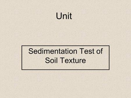 Unit Sedimentation Test of Soil Texture. 1. Describe the concept of soil texture and its importance. 2. Identify the classes of soil separates. Objectives.