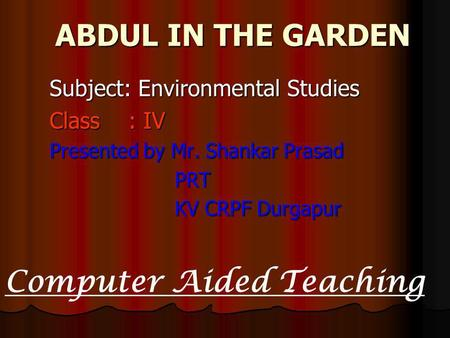 ABDUL IN THE GARDEN ABDUL IN THE GARDEN Subject: Environmental Studies Class : IV Presented by Mr. Shankar Prasad PRT PRT KV CRPF Durgapur KV CRPF Durgapur.