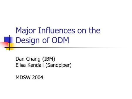 Major Influences on the Design of ODM Dan Chang (IBM) Elisa Kendall (Sandpiper) MDSW 2004.