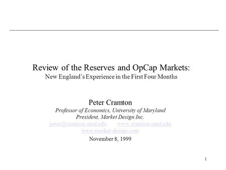 1 Review of the Reserves and OpCap Markets: New Englands Experience in the First Four Months Peter Cramton Professor of Economics, University of Maryland.