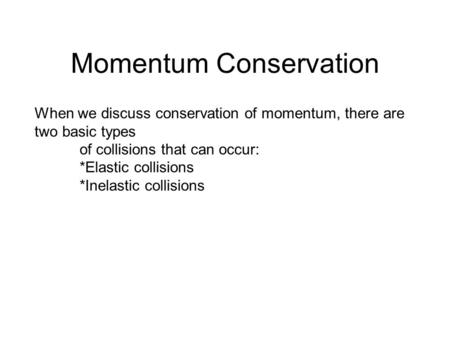 Momentum Conservation When we discuss conservation of momentum, there are two basic types of collisions that can occur: *Elastic collisions *Inelastic.