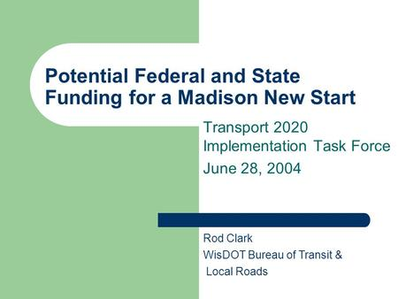 Potential Federal and State Funding for a Madison New Start Transport 2020 Implementation Task Force June 28, 2004 Rod Clark WisDOT Bureau of Transit &