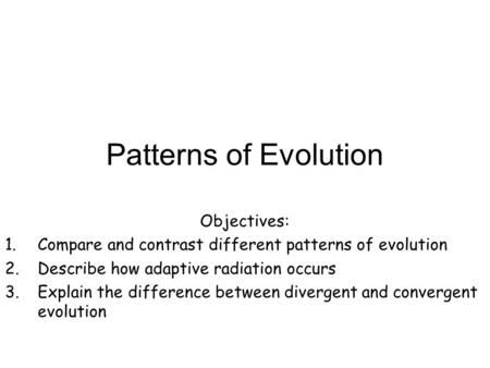 Patterns of Evolution Objectives: 1.Compare and contrast different patterns of evolution 2.Describe how adaptive radiation occurs 3.Explain the difference.