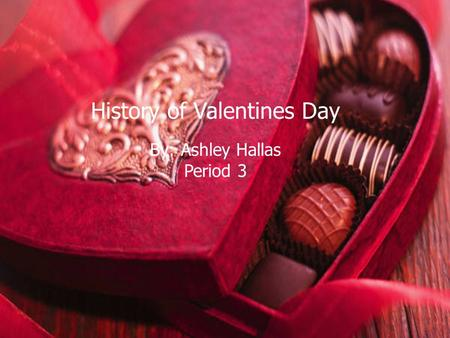 History of Valentines Day By: Ashley Hallas Period 3.