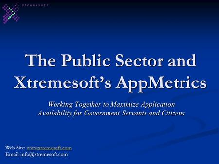 The Public Sector and Xtremesofts AppMetrics Working Together to Maximize Application Availability for Government Servants and Citizens Web Site: www.xtremesoft.comwww.xtremesoft.com.