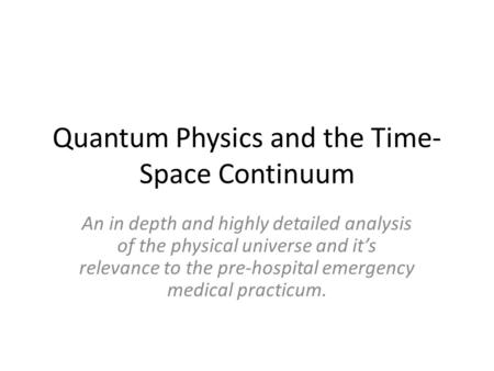 Quantum Physics and the Time- Space Continuum An in depth and highly detailed analysis of the physical universe and its relevance to the pre-hospital emergency.