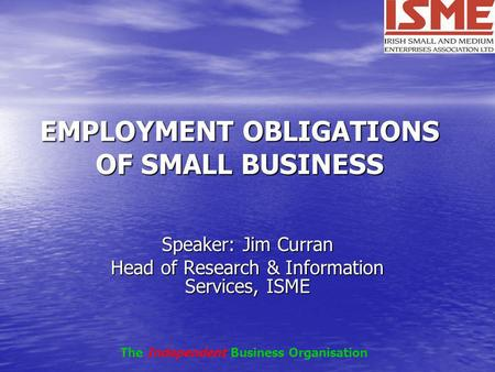 EMPLOYMENT OBLIGATIONS OF SMALL BUSINESS Speaker: Jim Curran Head of Research & Information Services, ISME The Independent Business Organisation.