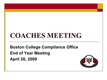 COACHES MEETING Boston College Compliance Office End of Year Meeting April 28, 2009.