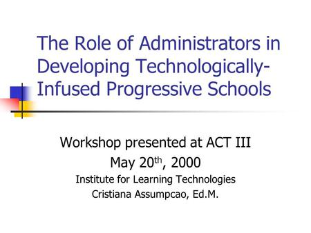 The Role of Administrators in Developing Technologically- Infused Progressive Schools Workshop presented at ACT III May 20 th, 2000 Institute for Learning.