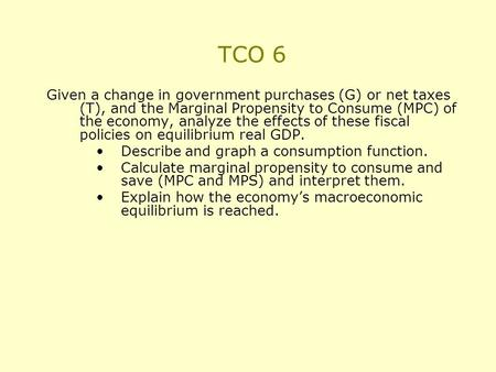 TCO 6 Given a change in government purchases (G) or net taxes (T), and the Marginal Propensity to Consume (MPC) of the economy, analyze the effects of.