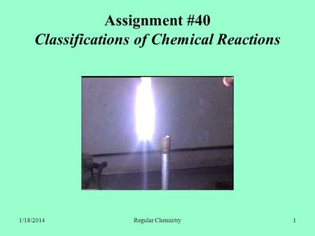 1/18/2014Regular Chemistry1 Assignment #40 Classifications of Chemical Reactions.