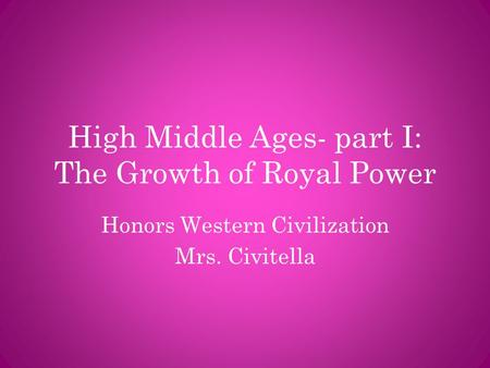 High Middle Ages- part I: The Growth of Royal Power Honors Western Civilization Mrs. Civitella.