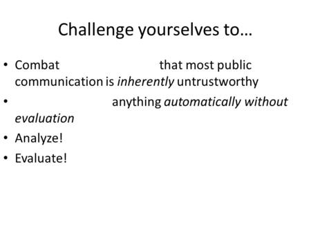 Challenge yourselves to… Combat that most public communication is inherently untrustworthy anything automatically without evaluation Analyze! Evaluate!