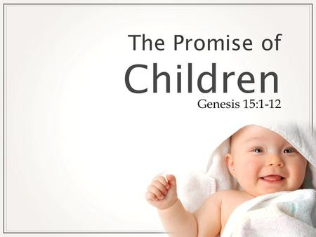 The Promise of Children Genesis 15:1-12. T HE P ROMISE OF C HILDREN Abraham was greatly concerned about his inability to produce an heir. The Lord had.