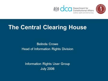 The Central Clearing House Belinda Crowe Head of Information Rights Division Information Rights User Group July 2006.