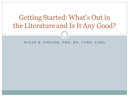 SUSAN B. FOWLER, PHD, RN, CNRN, FAHA Getting Started: Whats Out in the Literature and Is It Any Good?