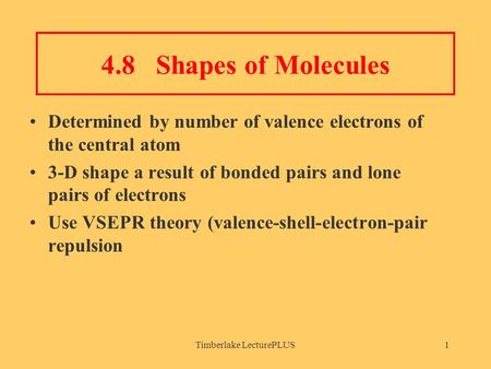 Timberlake LecturePLUS1 4.8 Shapes of Molecules Determined by number of valence electrons of the central atom 3-D shape a result of bonded pairs and lone.