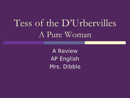 Tess of the DUrbervilles A Pure Woman A Review AP English Mrs. Dibble.