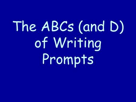 The ABCs (and D) of Writing Prompts. WHY is this good to learn? (you dont have to write this part) We will be writing reports / papers all year! Lets.
