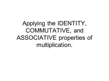 Georgia Performance Standard: I can apply the identity, commutative, and associative properties of multiplication and verify the results.