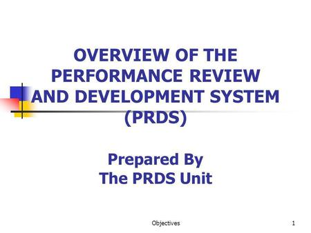 Objectives1 OVERVIEW OF THE PERFORMANCE REVIEW AND DEVELOPMENT SYSTEM (PRDS) Prepared By The PRDS Unit.