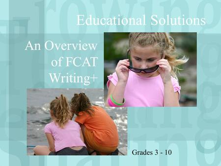 Educational Solutions An Overview of FCAT Writing+ Grades 3 - 10.