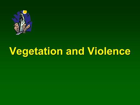 Vegetation and Violence. A study conducted by Frances E. Kuo Natural Resources & Environmental Sciences University of Illinois at Urbana-Champaign.
