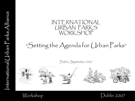 International Urban Parks Alliance Workshop Dublin 2007 INTERNATIONAL URBAN PARKS WORKSHOP Setting the Agenda for Urban Parks Dublin, September 2007.