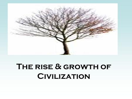 The rise & growth of Civilization. Tree of Civilization Agriculture Food Surplus New economic activities Civilization Specialization of LaborTrade& cultural.