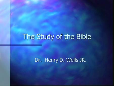 The Study of the Bible Dr. Henry D. Wells JR. Dr. Henry D. Wells JR.