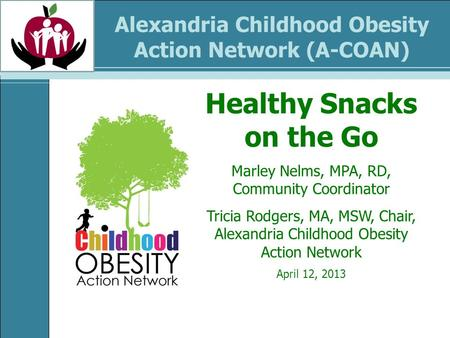 Alexandria Childhood Obesity Action Network (A-COAN) Healthy Snacks on the Go Marley Nelms, MPA, RD, Community Coordinator Tricia Rodgers, MA, MSW, Chair,