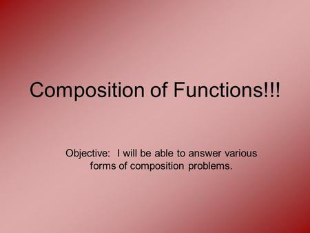Composition of Functions!!! Objective: I will be able to answer various forms of composition problems.