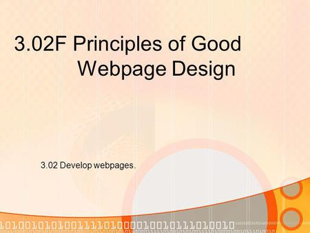 3.02F Principles of Good Webpage Design 3.02 Develop webpages.