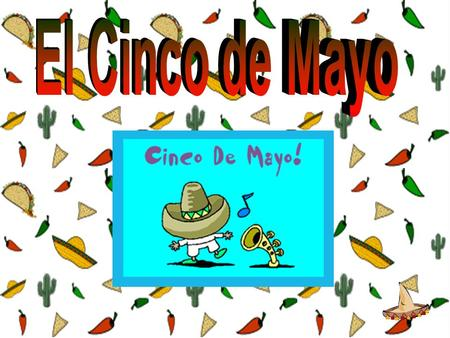 The holiday, El Cinco de Mayo, the 5 of May, commemorates the victory of the Mexicans over the French army at the Battle of Puebla. WHY? ¿POR QUÉ?