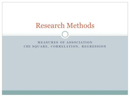 MEASURES OF ASSOCIATION CHI SQUARE, CORRELATION, REGRESSION Research Methods.