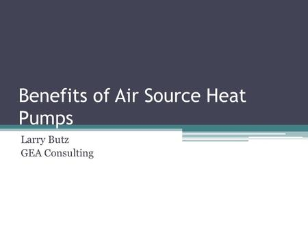 Benefits of Air Source Heat Pumps Larry Butz GEA Consulting.