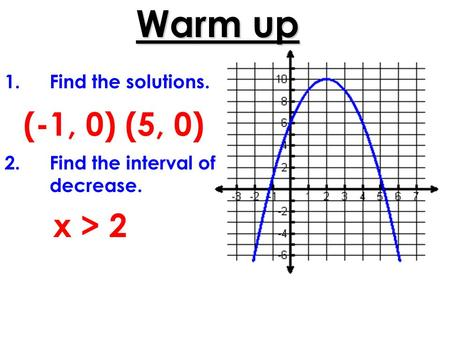 Warm up 1.Find the solutions. 2.Find the interval of decrease. (-1, 0) (5, 0) x > 2.