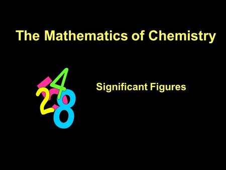The Mathematics of Chemistry Significant Figures.