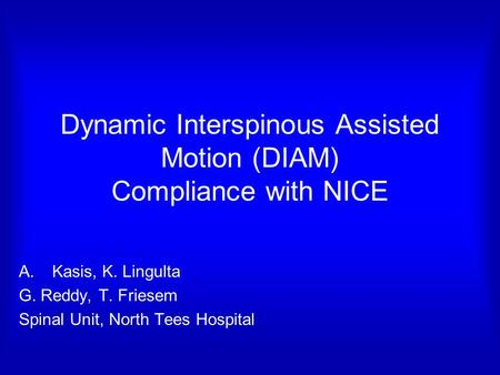 Dynamic Interspinous Assisted Motion (DIAM) Compliance with NICE A.Kasis, K. Lingulta G. Reddy, T. Friesem Spinal Unit, North Tees Hospital.