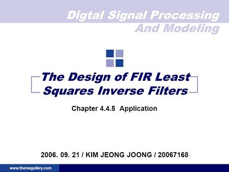 Digtal Signal Processing And Modeling www.themegallery.com The Design of FIR Least Squares Inverse Filters Chapter 4.4.5 Application 2006. 09. 21 / KIM.