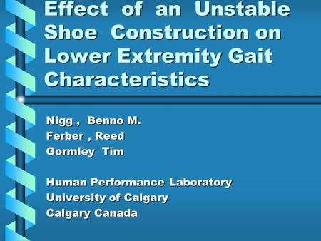 Effect of an Unstable Shoe Construction on Lower Extremity Gait Characteristics Nigg, Benno M. Ferber, Reed Gormley Tim Human Performance Laboratory University.