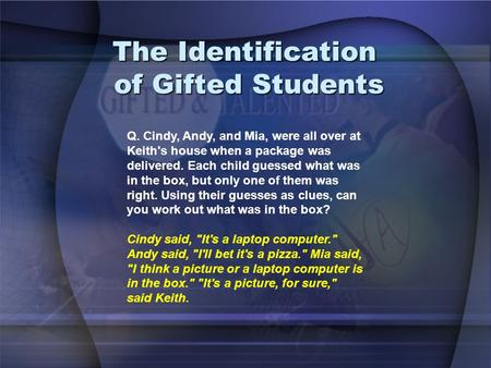 The Identification of Gifted Students Q. Cindy, Andy, and Mia, were all over at Keith's house when a package was delivered. Each child guessed what was.
