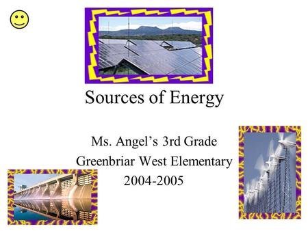 Sources of Energy Ms. Angels 3rd Grade Greenbriar West Elementary 2004-2005.